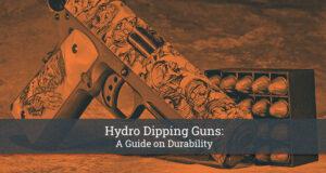 Hydro Dipping Guns- A Guide on Durability
